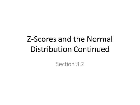 Z-Scores and the Normal Distribution Continued Section 8.2.