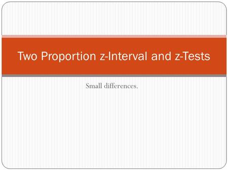 Small differences. Two Proportion z-Interval and z-Tests.