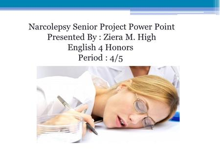 Narcolepsy Senior Project Power Point Presented By : Ziera M. High English 4 Honors Period : 4/5.