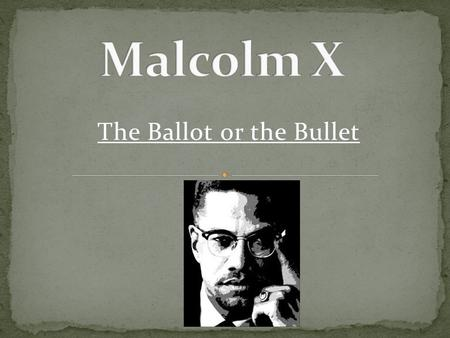 The Ballot or the Bullet. Malcolm X (1925-1965 ) was born in Omaha, Nebraska He grew up to become the leader of a movement to unite all the African American.