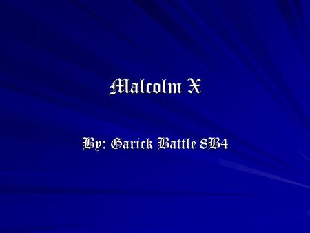 Malcolm X By: Garick Battle 8B4. Malcolm X Malcolm X's Birth Malcolm X was born Malcolm Little. He was born on May 19, 1925 in Omaha, Nebraska.