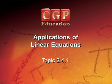 1 Topic 2.4.1 Applications of Linear Equations. 2 Topic 2.4.1 Applications of Linear Equations California Standards: 4.0: Students simplify expressions.