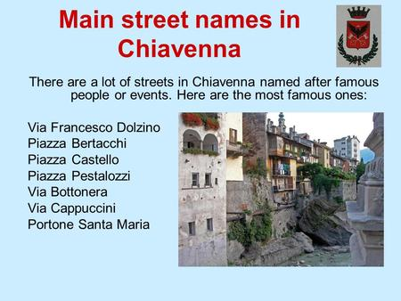 Main street names in Chiavenna There are a lot of streets in Chiavenna named after famous people or events. Here are the most famous ones: Via Francesco.