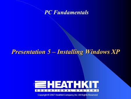 Copyright © 2007 Heathkit Company, Inc. All Rights Reserved PC Fundamentals Presentation 5 – Installing Windows XP.