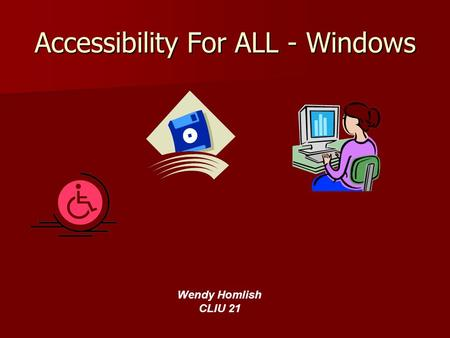 Accessibility For ALL - Windows Wendy Homlish CLIU 21.