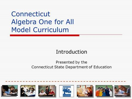 Connecticut Algebra One for All Model Curriculum Introduction Presented by the Connecticut State Department of Education.