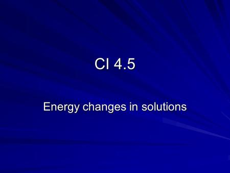 CI 4.5 Energy changes in solutions Why do some ionic substances dissolve in water, whilst others are insoluble? If there is enough energy to separate.