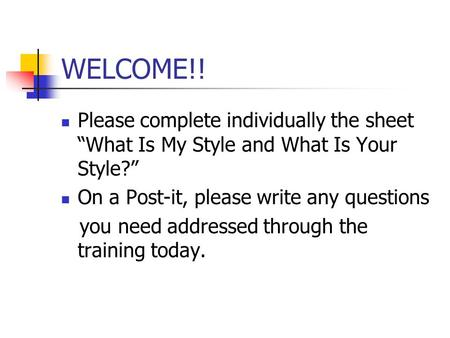 "WELCOME!! Please complete individually the sheet ""What Is My Style and What Is Your Style?"" On a Post-it, please write any questions you need addressed."
