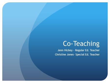 Co-Teaching Jenn Hickey – Regular Ed. Teacher Christine Jones- Special Ed. Teacher.