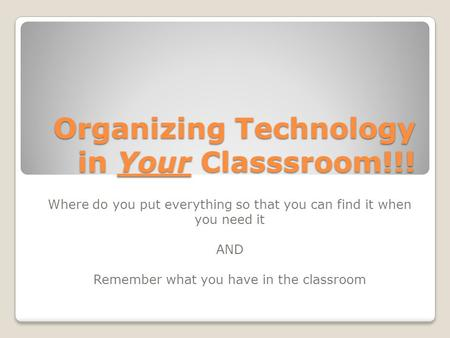 Organizing Technology in Your Classsroom!!! Where do you put everything so that you can find it when you need it AND Remember what you have in the classroom.