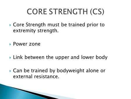  Core Strength must be trained prior to extremity strength.  Power zone  Link between the upper and lower body  Can be trained by bodyweight alone.