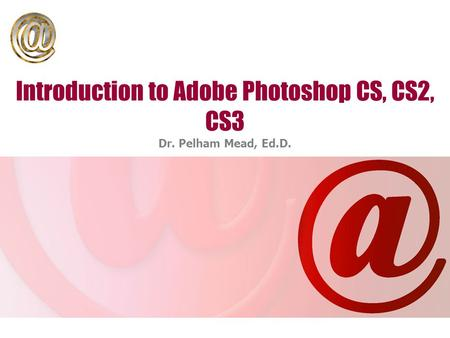 Introduction to Adobe Photoshop CS, CS2, CS3 Dr. Pelham Mead, Ed.D.