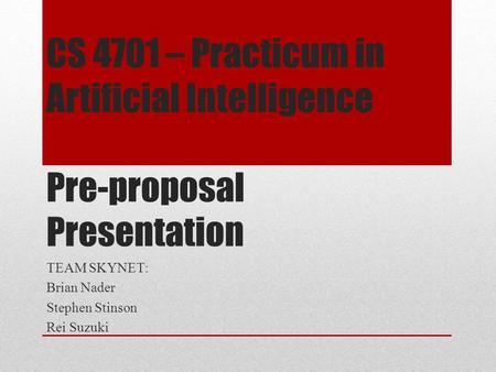 CS 4701 – Practicum in Artificial Intelligence Pre-proposal Presentation TEAM SKYNET: Brian Nader Stephen Stinson Rei Suzuki.