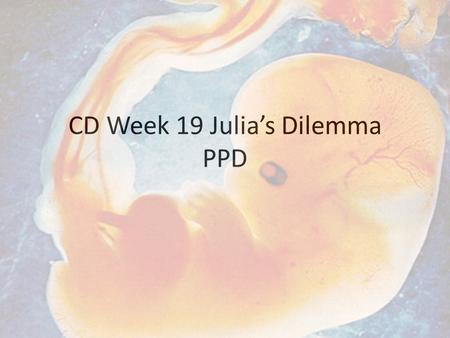 CD Week 19 Julia's Dilemma PPD. To discuss.. 1. Legal and moral status of the fetus Legal and moral issues associated with <strong>abortion</strong> Perspectives of the.