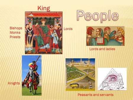 King Peasants and servants Lords and ladies Knights Lords Bishops Monks Priests.
