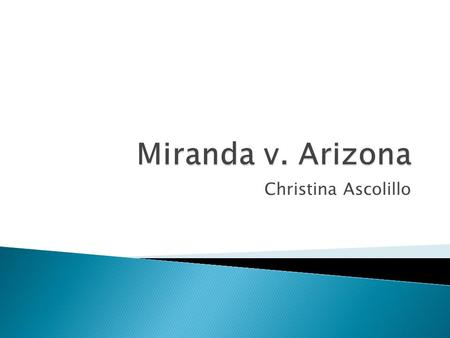 Christina Ascolillo.  Who was involved: Ernesto Miranda and the State of Arizona.  When: 1963-1966  Where: Phoenix, Arizona  Why: Arrested and charged.