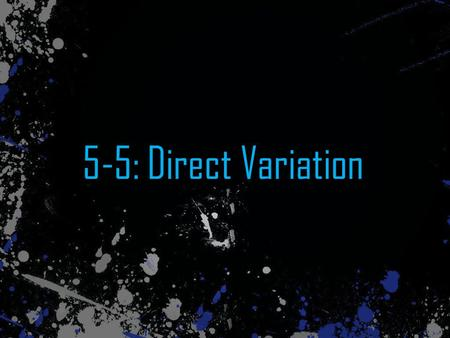 5-5: Direct Variation. What's Direct Variation? Direct variation is a function where y = kx, where k ≠ 0 The variables y and x are vary directly with.