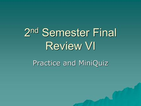 2 nd Semester Final Review VI Practice and MiniQuiz.