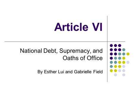 Article VI National Debt, Supremacy, and Oaths of Office By Esther Lui and Gabrielle Field.