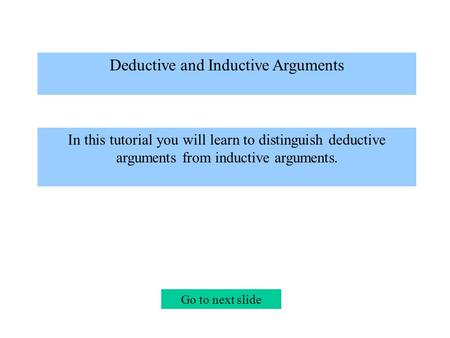Deductive and Inductive Arguments In this tutorial you will learn to distinguish deductive arguments from inductive arguments. Go to next slide.