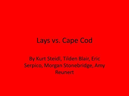 Lays vs. Cape Cod By Kurt Steidl, Tilden Blair, Eric Serpico, Morgan Stonebridge, Amy Reunert.