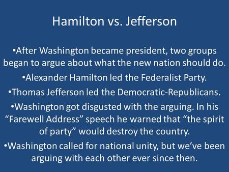 Hamilton vs. Jefferson After Washington became president, two groups began to argue about what the new nation should do. Alexander Hamilton led the Federalist.