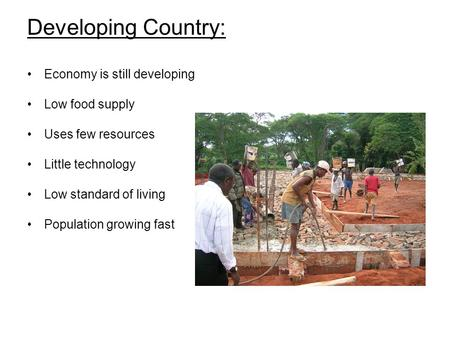 Developing Country: Economy is still developing Low food supply Uses few resources Little technology Low standard of living Population growing fast.