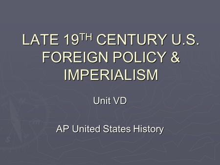LATE 19 TH CENTURY U.S. FOREIGN POLICY & IMPERIALISM Unit VD AP United States History.
