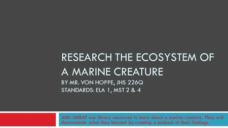 RESEARCH THE ECOSYSTEM OF A MARINE CREATURE BY MR. VON HOPPE, JHS 226Q STANDARDS: ELA 1, MST 2 & 4 AIM: SWBAT use library resources to learn about a marine.