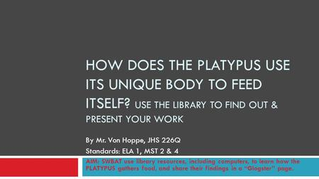 HOW DOES THE PLATYPUS USE ITS UNIQUE BODY TO FEED ITSELF? USE THE LIBRARY TO FIND OUT & PRESENT YOUR WORK By Mr. Von Hoppe, JHS 226Q Standards: ELA 1,