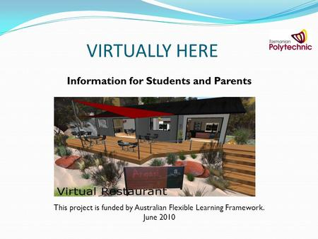 VIRTUALLY HERE Information for Students and Parents This project is funded by Australian Flexible Learning Framework. June 2010.
