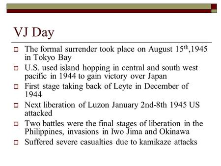 VJ Day  The formal surrender took place on August 15 th,1945 in Tokyo Bay  U.S. used island hopping in central and south west pacific in 1944 to gain.