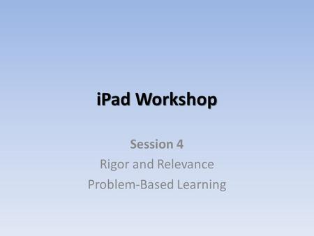 IPad Workshop Session 4 Rigor and Relevance Problem-Based Learning.