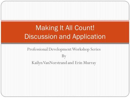 Professional Development Workshop Series By Kailyn VanNorstrand and Erin Murray Making It All Count! Discussion and Application.