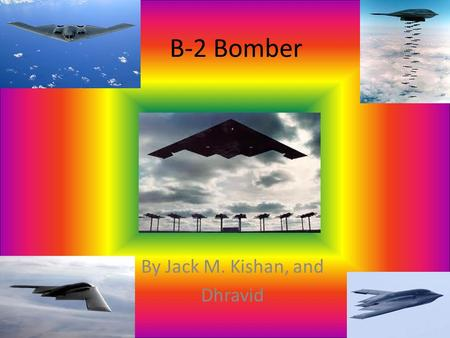 B-2 Bomber By Jack M. Kishan, and Dhravid. History The B-2 Bomber was originally supposed to be called the B-1 bomber but couldn't afford it. The B-2.