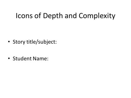 Icons of Depth and Complexity Story title/subject: Student Name: