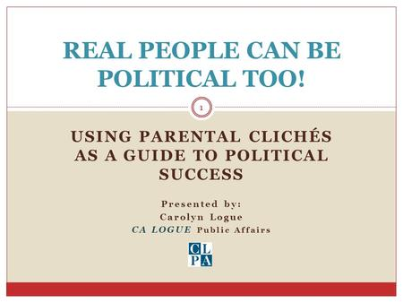 USING PARENTAL CLICHÉS AS A GUIDE TO POLITICAL SUCCESS Presented by: Carolyn Logue CA LOGUE Public Affairs REAL PEOPLE CAN BE POLITICAL TOO! 1.