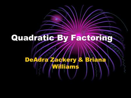 Quadratic By Factoring DeAdra Zackery & Briana Williams.