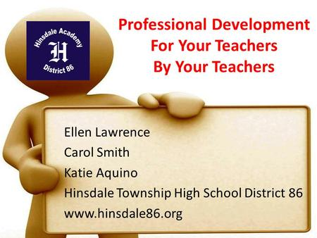 Professional Development For Your Teachers By Your Teachers Ellen Lawrence Carol Smith Katie Aquino Hinsdale Township High School District 86 www.hinsdale86.org.