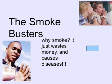 The Smoke Busters why smoke? It just wastes money, and causes diseases!!!