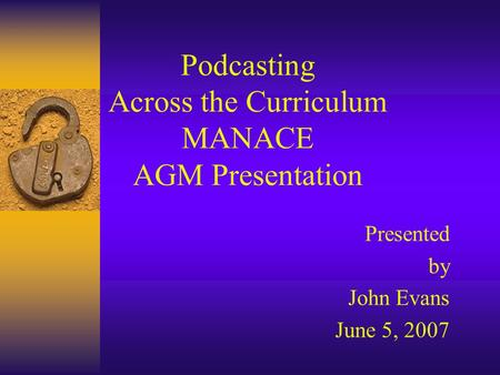 Podcasting Across the Curriculum MANACE AGM Presentation Presented by John Evans June 5, 2007.