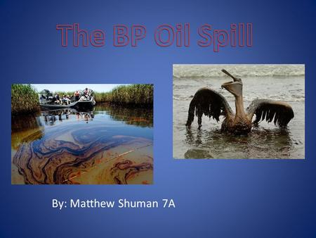 By: Matthew Shuman 7A. The BP oil spill happened because a rig under the ocean exploded and wasn't capped properly. BP was responsible for the spill.
