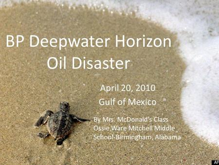 BP Deepwater Horizon Oil Disaster April 20, 2010 Gulf of Mexico By Mrs. McDonald's Class Ossie Ware Mitchell Middle School-Birmingham, Alabama.