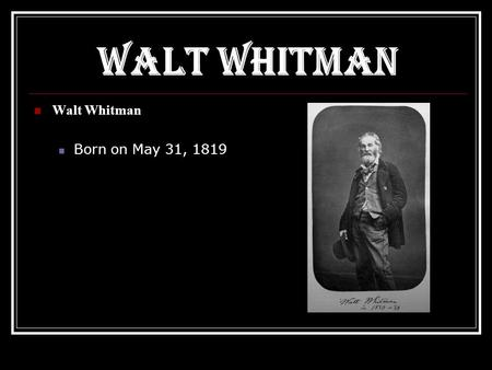 Walt Whitman Born on May 31, 1819. Walt And His Family  Walt Whitman was the second son of Walter Whitman, a house builder, and Louisa Van Velsor  The.
