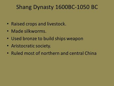 Shang Dynasty 1600BC-1050 BC Raised crops and livestock. Made silkworms. Used bronze to build ships weapon Aristocratic society. Ruled most of northern.