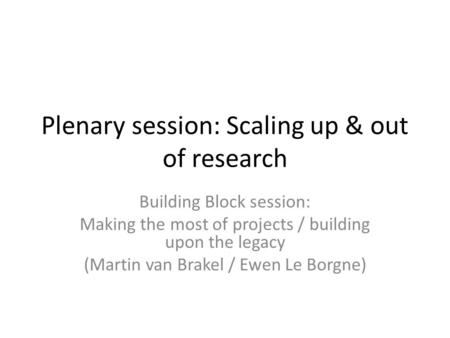 Plenary session: Scaling up & out of research Building Block session: Making the most of projects / building upon the legacy (Martin van Brakel / Ewen.