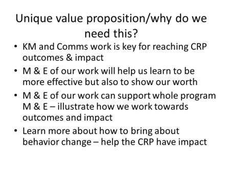 Unique value proposition/why do we need this? KM and Comms work is key for reaching CRP outcomes & impact M & E of our work will help us learn to be more.