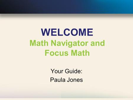 WELCOME Math Navigator and Focus Math Your Guide: Paula Jones.