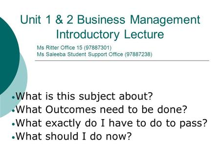 Ms Ritter Office 15 (97887301) Ms Saleeba Student Support Office (97887238) Unit 1 & 2 Business Management Introductory Lecture What is this subject about?