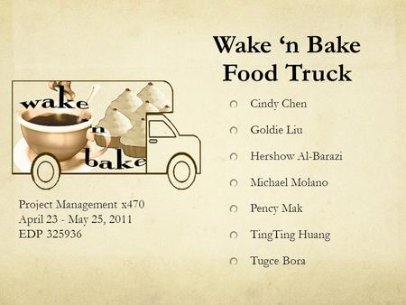 Wake 'n Bake Food Truck Project Management x470 April 23 - May 25, 2011 EDP 325936 Cindy Chen Goldie Liu Hershow Al-Barazi Michael Molano Pency Mak TingTing.